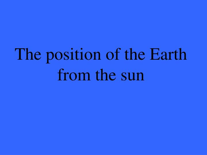 The position of the earth from the sun