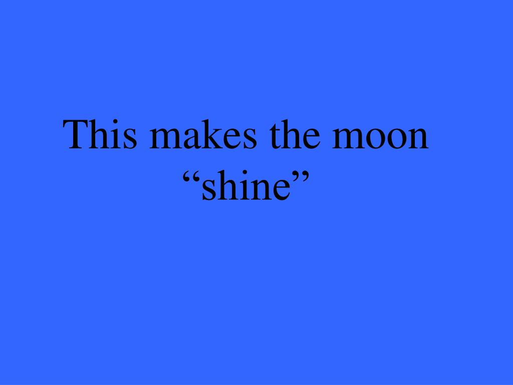 "This makes the moon ""shine"""