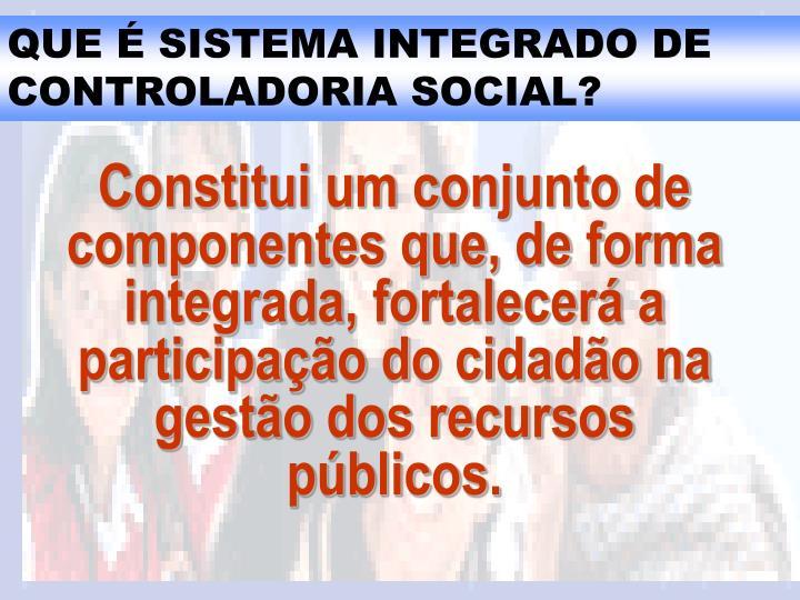Constitui um conjunto de componentes que, de forma integrada, fortalecerá a participação do cidadão na gestão dos recursos públicos.