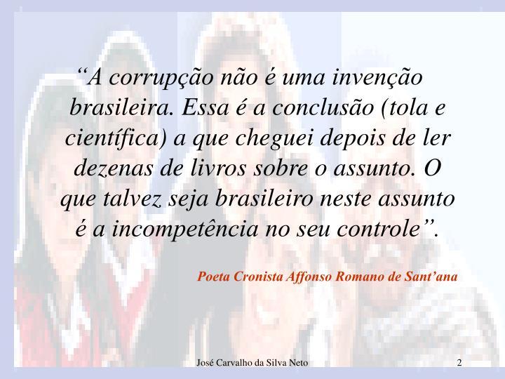 """""""A corrupção não é uma invenção brasileira. Essa é a conclusão (tola e científica) a que cheguei depois de ler dezenas de livros sobre o assunto. O que talvez seja brasileiro neste assunto é a incompetência no seu controle""""."""