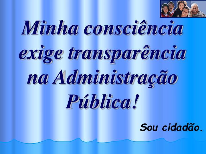 Minha consciência exige transparência na Administração Pública!