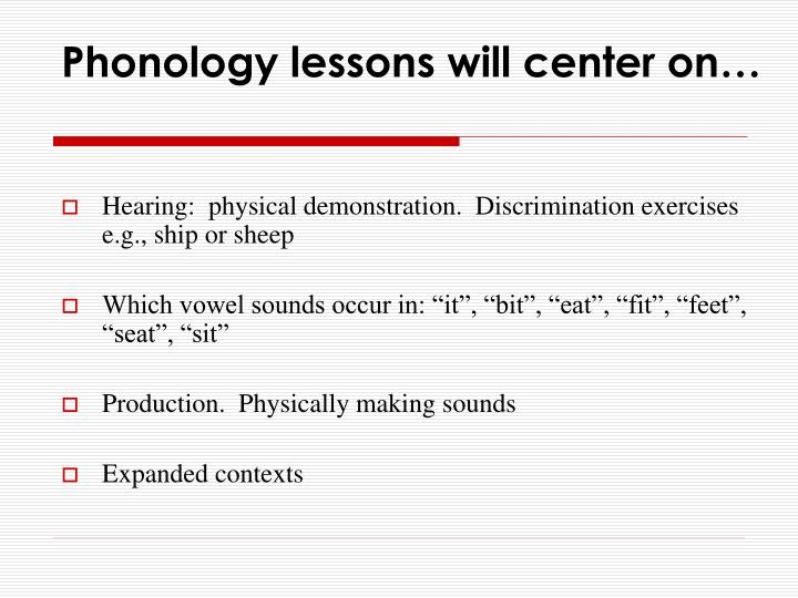 Phonology lessons will center on…