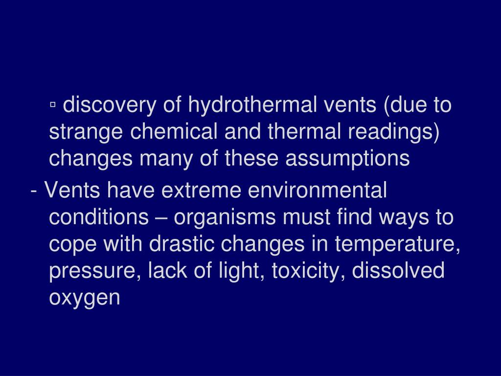 ▫ discovery of hydrothermal vents (due to strange 	chemical and thermal readings) changes many of these assumptions