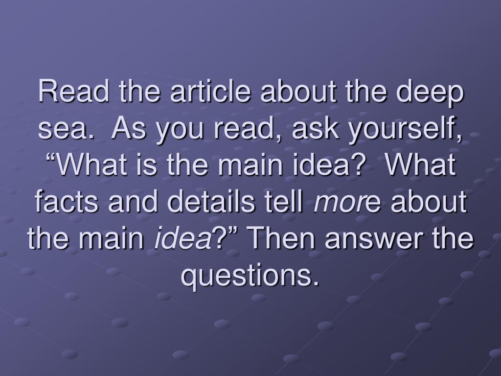 """Read the article about the deep sea.  As you read, ask yourself, """"What is the main idea?  What facts and details tell"""