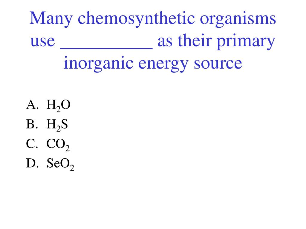Many chemosynthetic organisms use