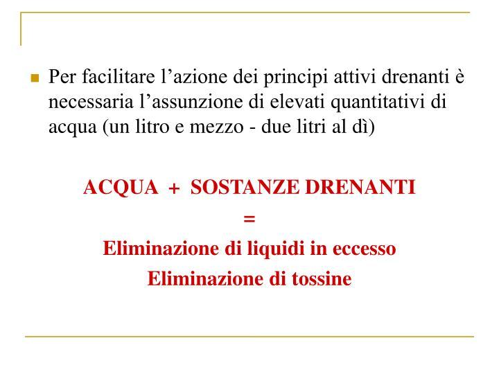 Per facilitare lazione dei principi attivi drenanti  necessaria lassunzione di elevati quantitativi di acqua (un litro e mezzo - due litri al d)