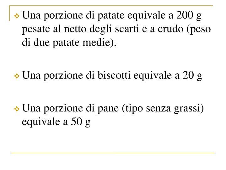 Una porzione di patate equivale a 200 g pesate al netto degli scarti e a crudo (peso di due patate medie).