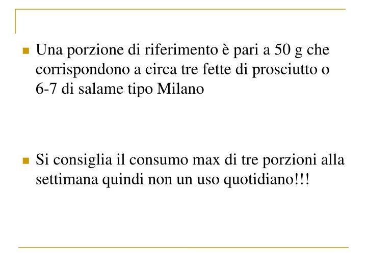 Una porzione di riferimento  pari a 50 g che corrispondono a circa tre fette di prosciutto o 6-7 di salame tipo Milano