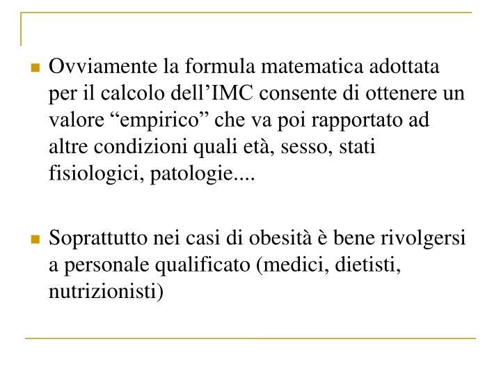 Ovviamente la formula matematica adottata  per il calcolo dellIMC consente di ottenere un valore empirico che va poi rapportato ad altre condizioni quali et, sesso, stati fisiologici, patologie....