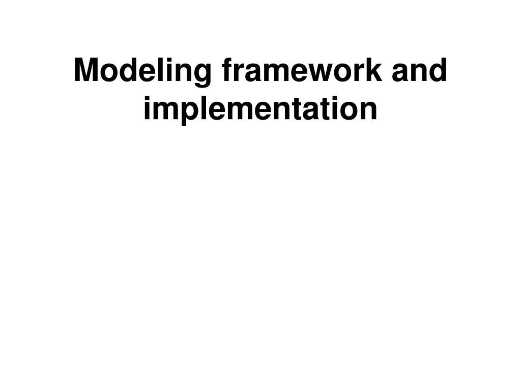 Modeling framework and implementation