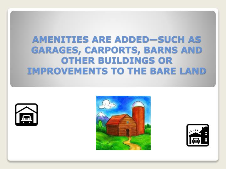 AMENITIES ARE ADDED—SUCH AS GARAGES, CARPORTS, BARNS AND OTHER BUILDINGS OR IMPROVEMENTS TO THE BARE LAND