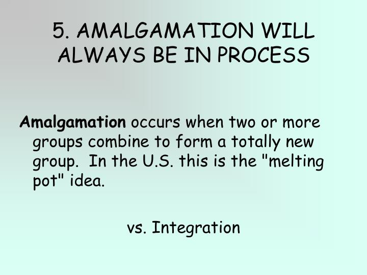 5. AMALGAMATION WILL ALWAYS BE IN PROCESS