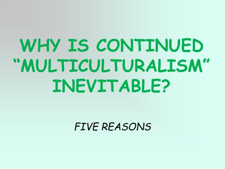 "WHY IS CONTINUED ""MULTICULTURALISM"" INEVITABLE?"