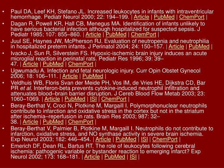 Paul DA, Leef KH, Stefano JL. Increased leukocytes in infants with intraventricular hemorrhage. Pediatr Neurol 2000; 22: 194–199.|