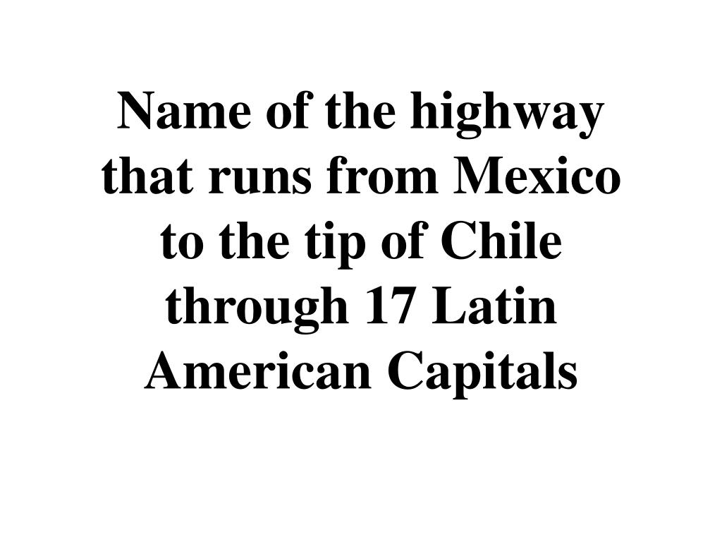 Name of the highway that runs from Mexico to the tip of Chile through 17 Latin American Capitals