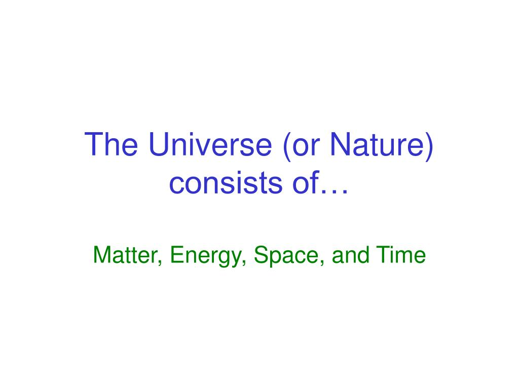 The Universe (or Nature) consists of…
