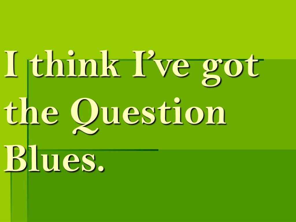 I think I've got the Question Blues.