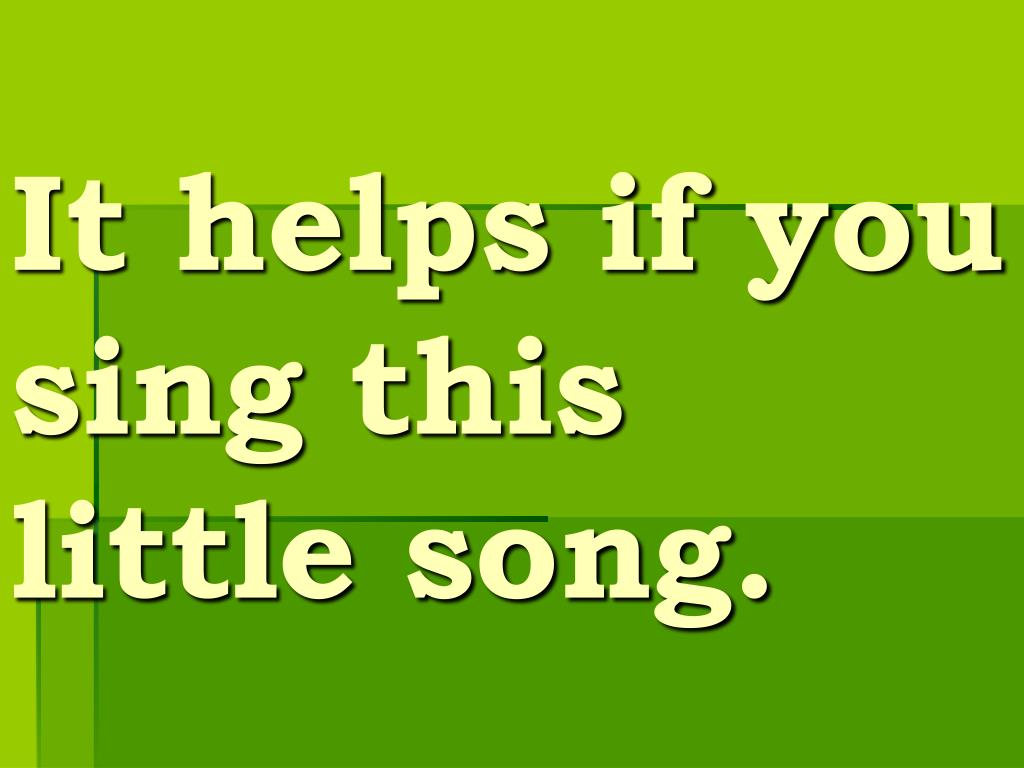 It helps if you sing this little song.