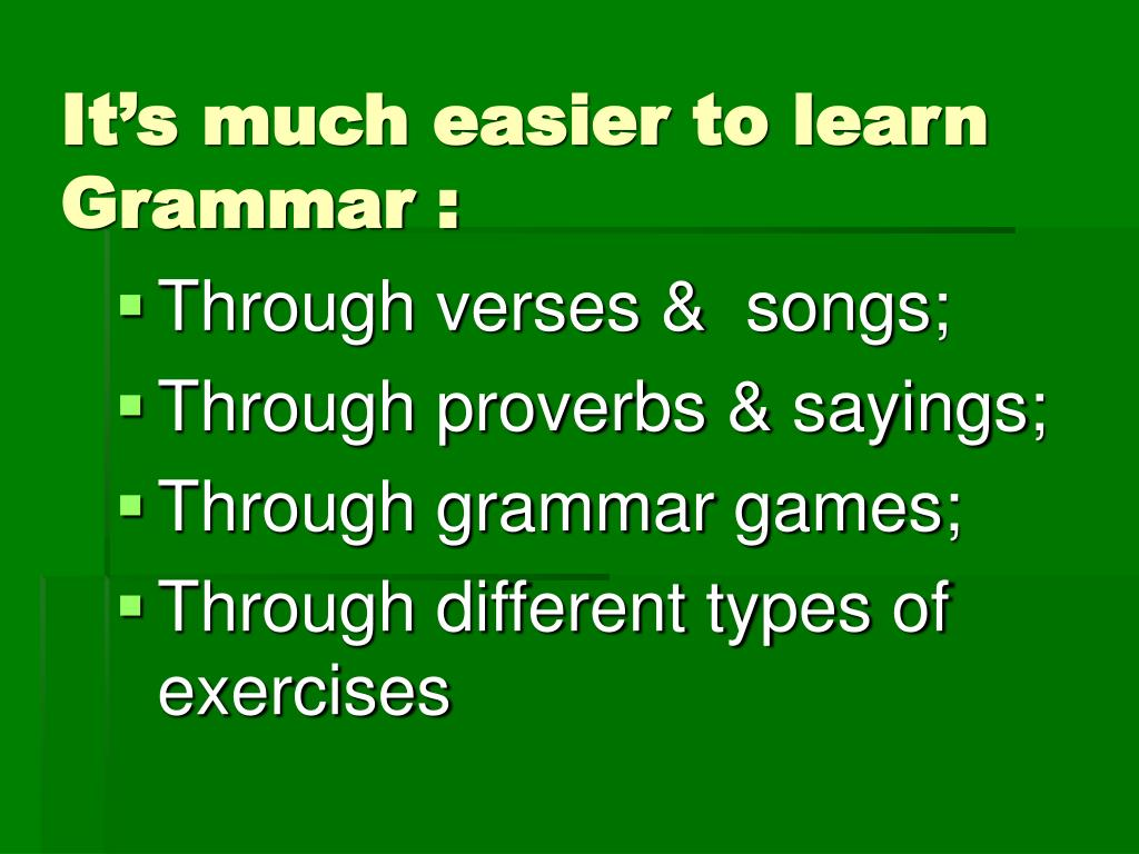 It's much easier to learn Grammar :