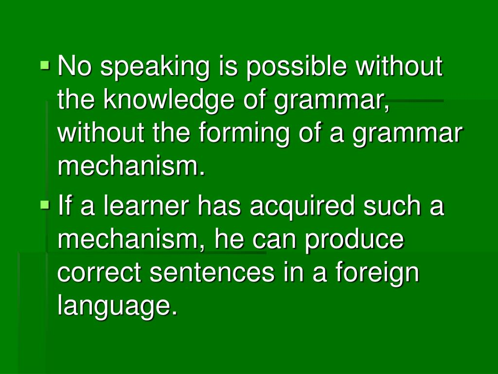 No speaking is possible without the knowledge of grammar, without the forming of a grammar mechanism.