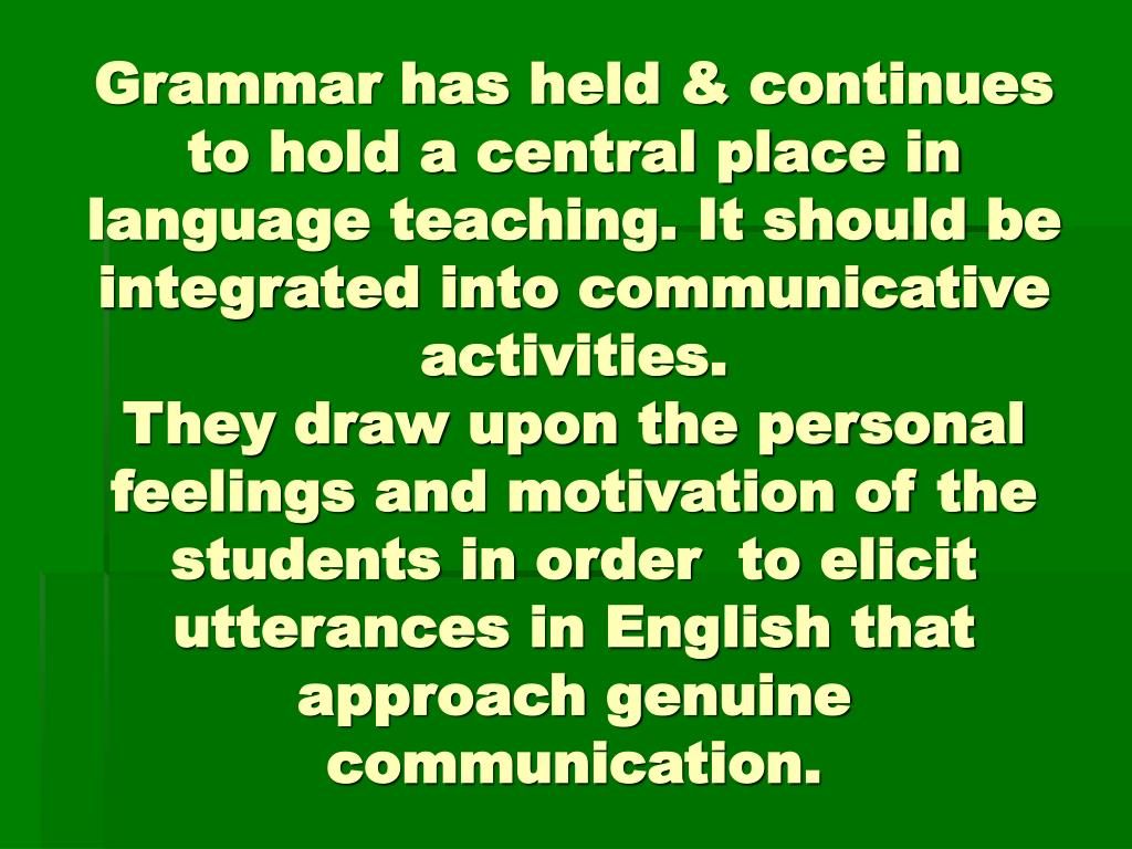 Grammar has held & continues to hold a central place in language teaching. It should be integrated into communicative activities.