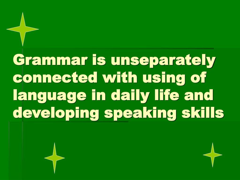 Grammar is unseparately connected with using of language in daily life and developing speaking skills
