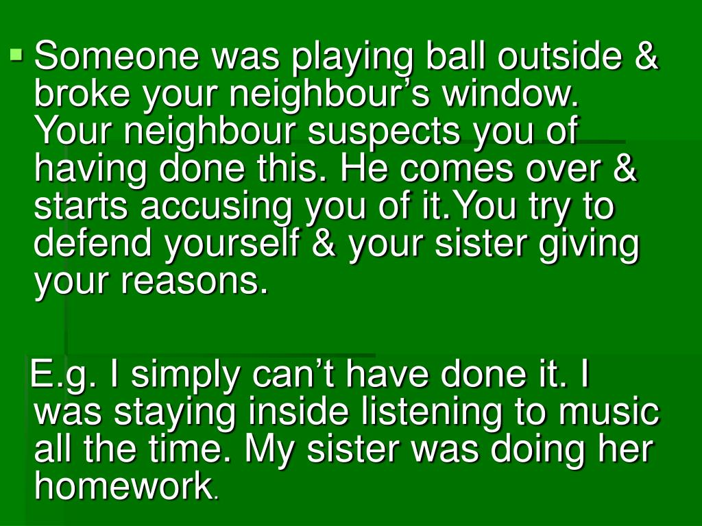 Someone was playing ball outside & broke your neighbour's window. Your neighbour suspects you of having done this. He comes over & starts accusing you of it.You try to defend yourself & your sister giving your reasons.