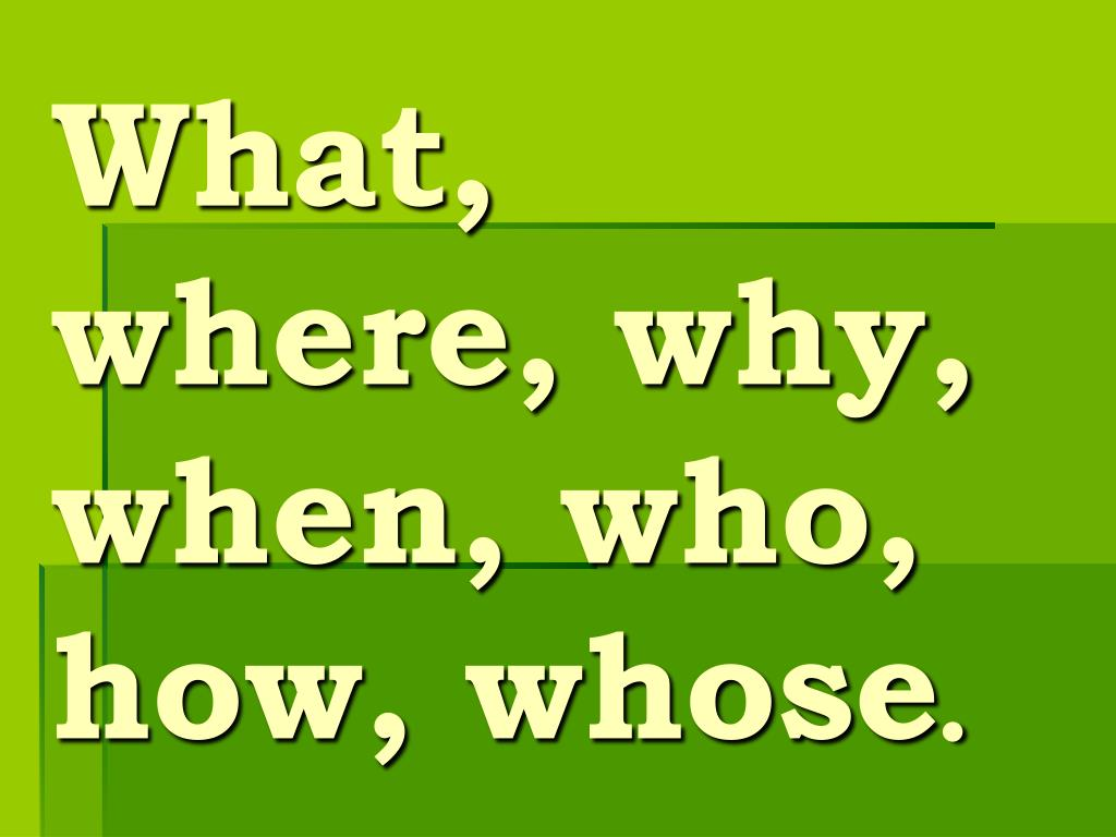 What, where, why, when, who, how, whose