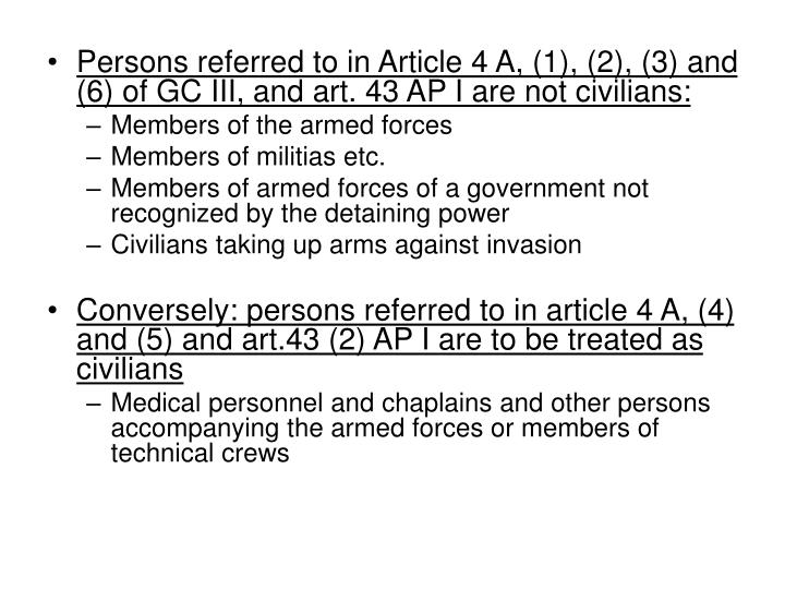 Persons referred to in Article 4 A, (1), (2), (3) and (6) of GC III, and art. 43 AP I are not civilians: