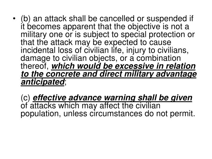 (b) an attack shall be cancelled or suspended if it becomes apparent that the objective is not a military one or is subject to special protection or that the attack may be expected to cause incidental loss of civilian life, injury to civilians, damage to civilian objects, or a combination thereof,