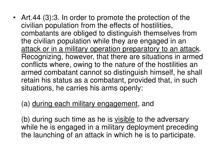 Art.44 (3):3. In order to promote the protection of the civilian population from the effects of hostilities, combatants are obliged to distinguish themselves from the civilian population while they are engaged in an