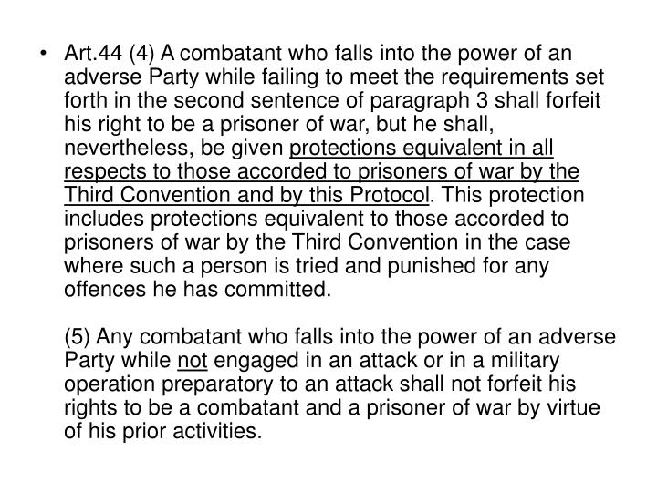 Art.44 (4) A combatant who falls into the power of an adverse Party while failing to meet the requirements set forth in the second sentence of paragraph 3 shall forfeit his right to be a prisoner of war, but he shall, nevertheless, be given