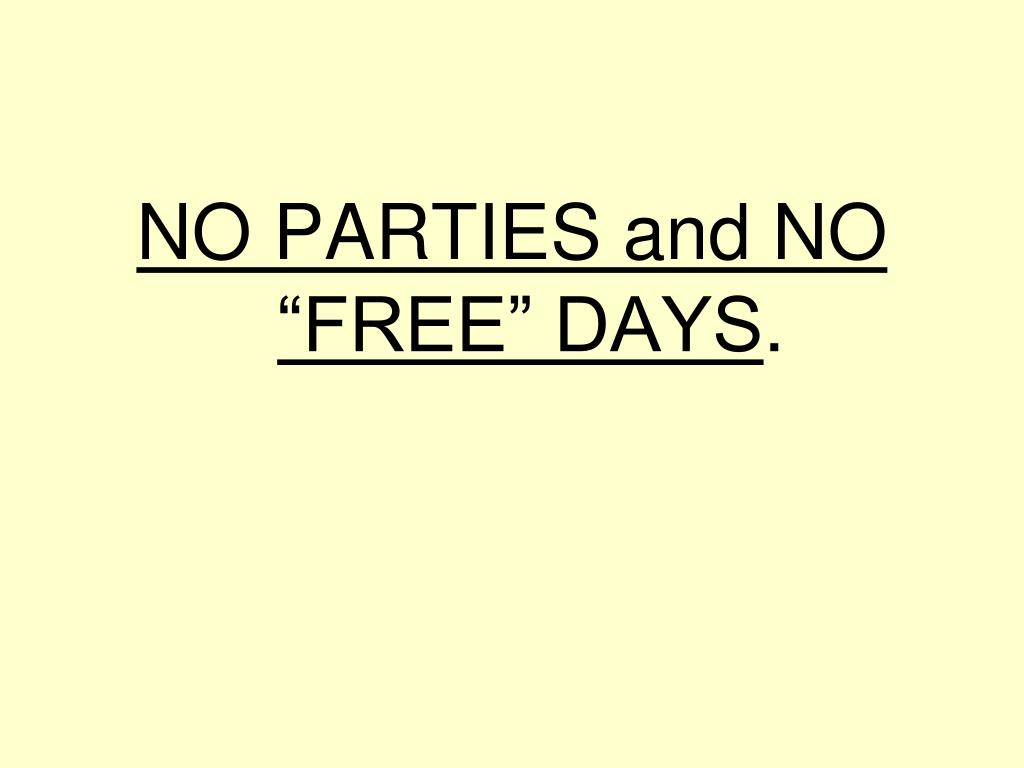 "NO PARTIES and NO ""FREE"" DAYS"