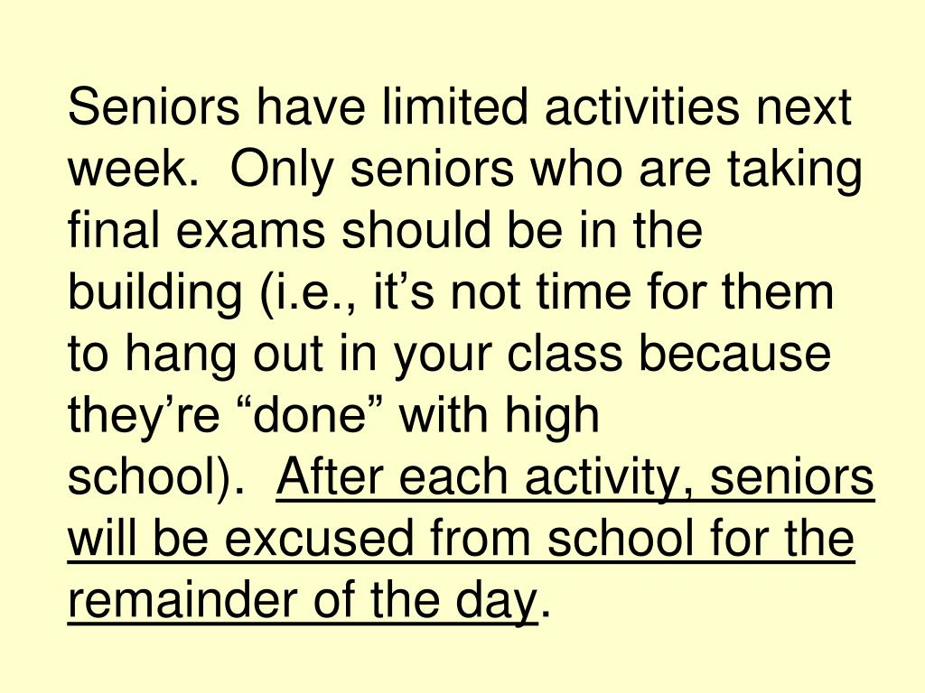 """Seniors have limited activities next week. Only seniors who are taking final exams should be in the building (i.e., it's not time for them to hang out in your class because they're """"done"""" with high school)."""