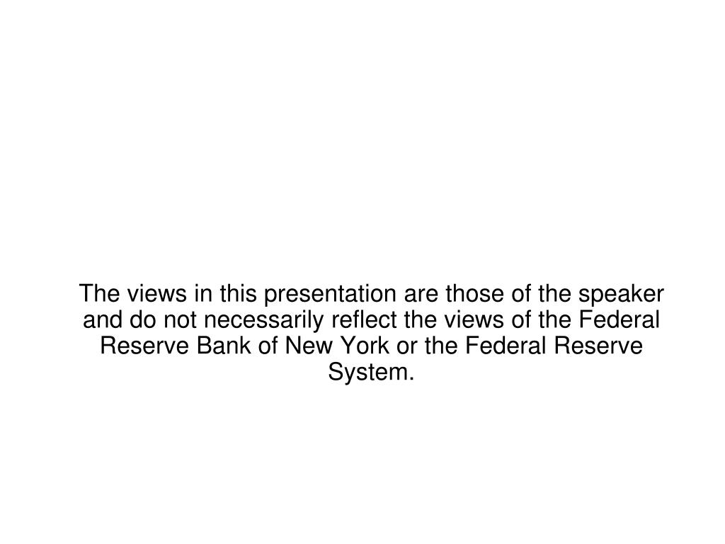 The views in this presentation are those of the speaker and do not necessarily reflect the views of the Federal Reserve Bank of New York or the Federal Reserve System.