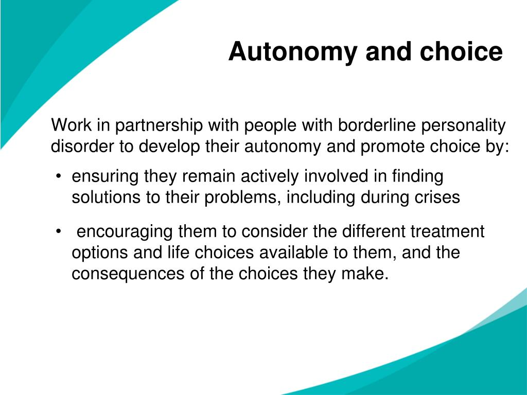 Work in partnership with people with borderline personality disorder to develop their autonomy and promote choice by:
