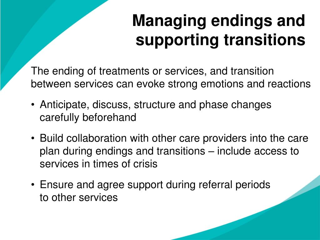 The ending of treatments or services, and transition between services can evoke strong emotions and reactions