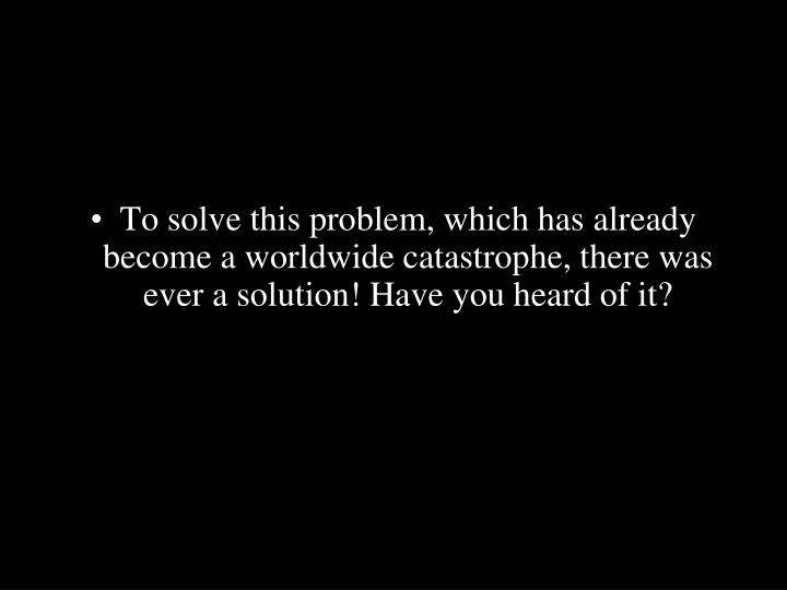 To solve this problem, which has already become a worldwide catastrophe, there was ever a solution! Have you heard of it?
