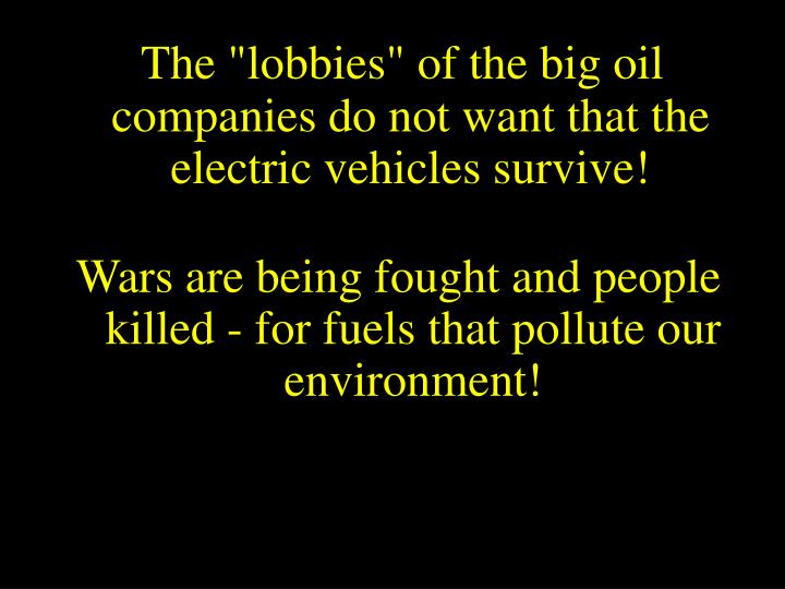 "The ""lobbies"" of the big oil companies do not want that the electric vehicles survive!"