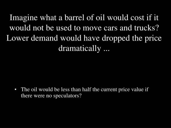 Imagine what a barrel of oil would cost if it would not be used to move cars and trucks? Lower demand would have dropped the price dramatically ...
