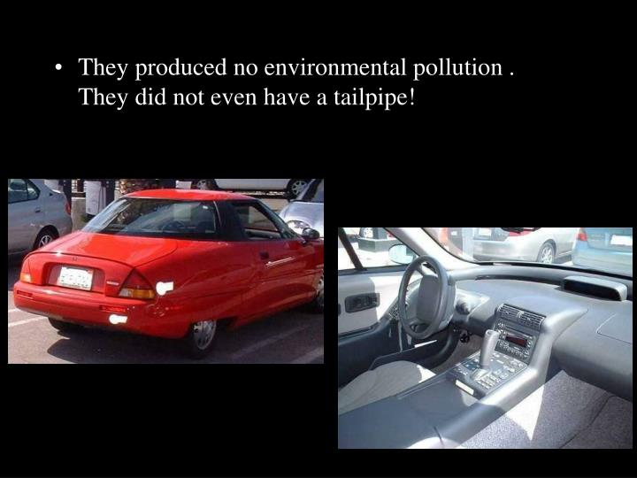 They produced no environmental pollution .   They did not even have a tailpipe!