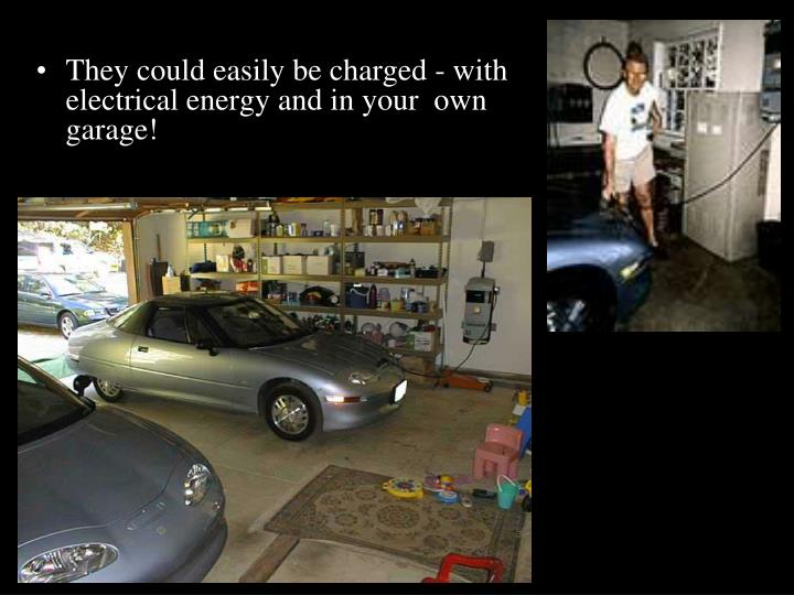 They could easily be charged - with electrical energy and in your  own  garage!