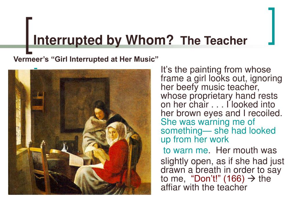 It's the painting from whose frame a girl looks out, ignoring her beefy music teacher, whose proprietary hand rests on her chair . . . I looked into
