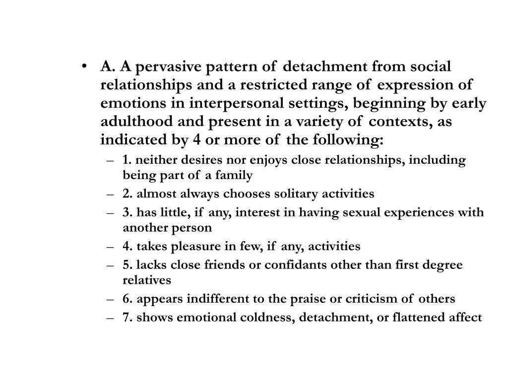 A. A pervasive pattern of detachment from social relationships and a restricted range of expression of emotions in interpersonal settings, beginning by early adulthood and present in a variety of contexts, as indicated by 4 or more of the following: