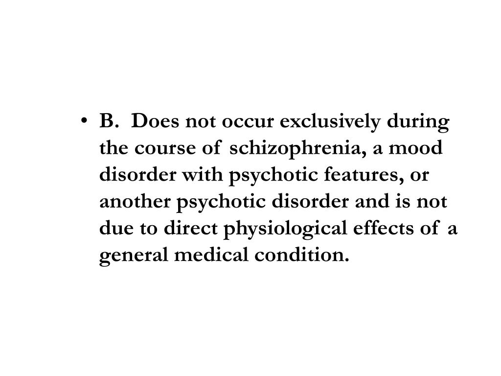 B.  Does not occur exclusively during the course of schizophrenia, a mood disorder with psychotic features, or another psychotic disorder and is not due to direct physiological effects of a general medical condition.
