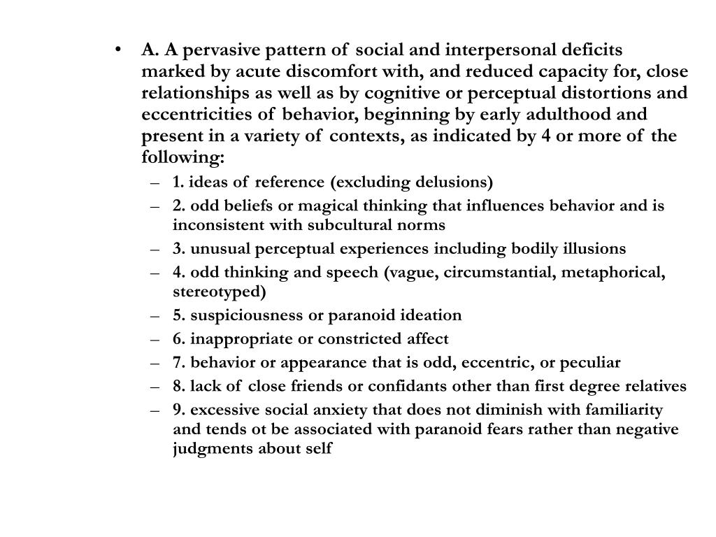 A. A pervasive pattern of social and interpersonal deficits marked by acute discomfort with, and reduced capacity for, close relationships as well as by cognitive or perceptual distortions and eccentricities of behavior, beginning by early adulthood and present in a variety of contexts, as indicated by 4 or more of the following: