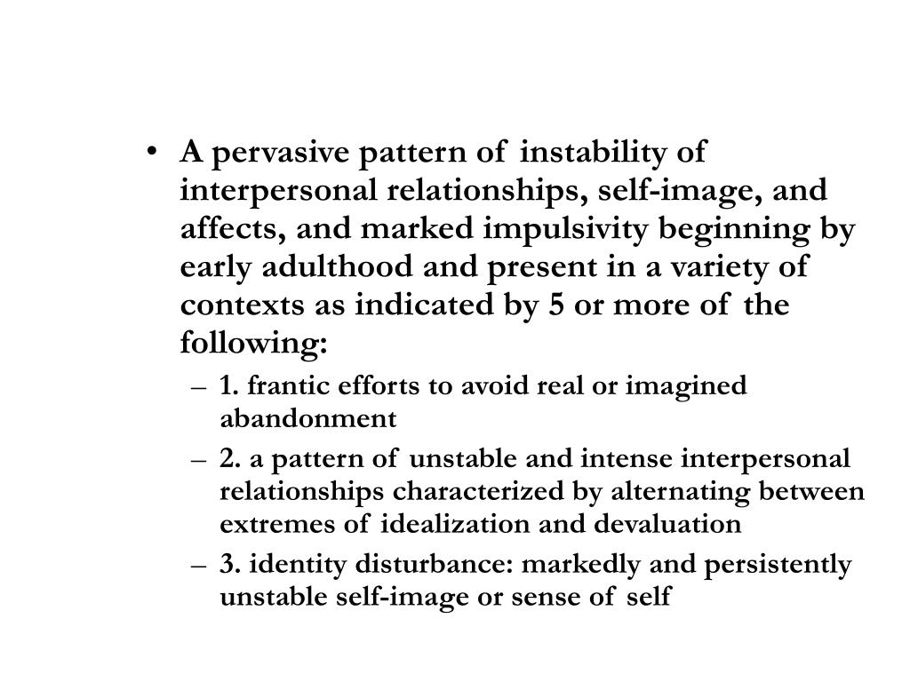 A pervasive pattern of instability of interpersonal relationships, self-image, and affects, and marked impulsivity beginning by early adulthood and present in a variety of contexts as indicated by 5 or more of the following: