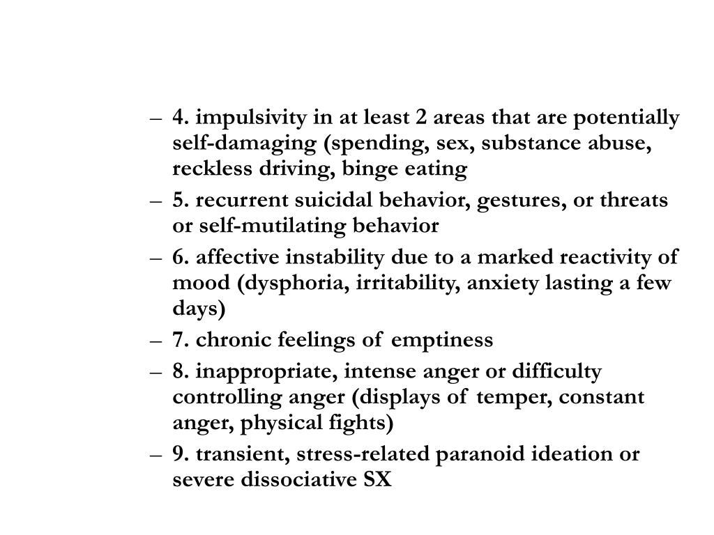 4. impulsivity in at least 2 areas that are potentially self-damaging (spending, sex, substance abuse, reckless driving, binge eating