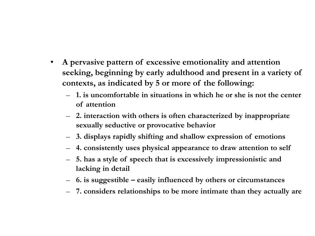A pervasive pattern of excessive emotionality and attention seeking, beginning by early adulthood and present in a variety of contexts, as indicated by 5 or more of the following: