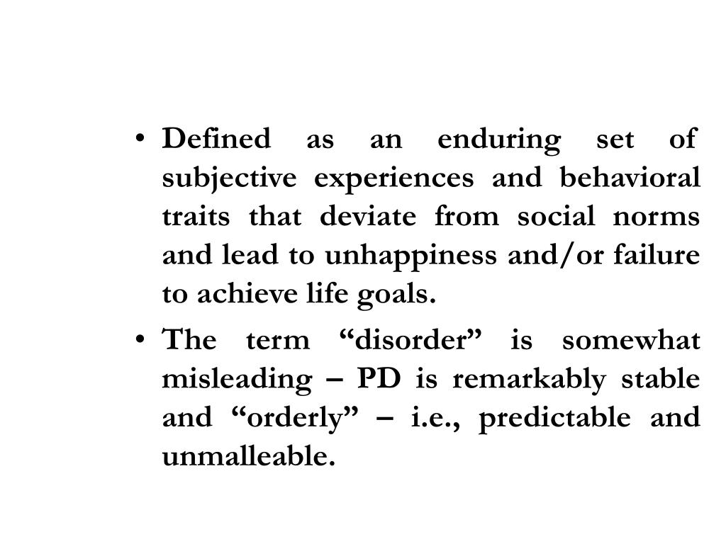 Defined as an enduring set of subjective experiences and behavioral traits that deviate from social norms and lead to unhappiness and/or failure to achieve life goals.